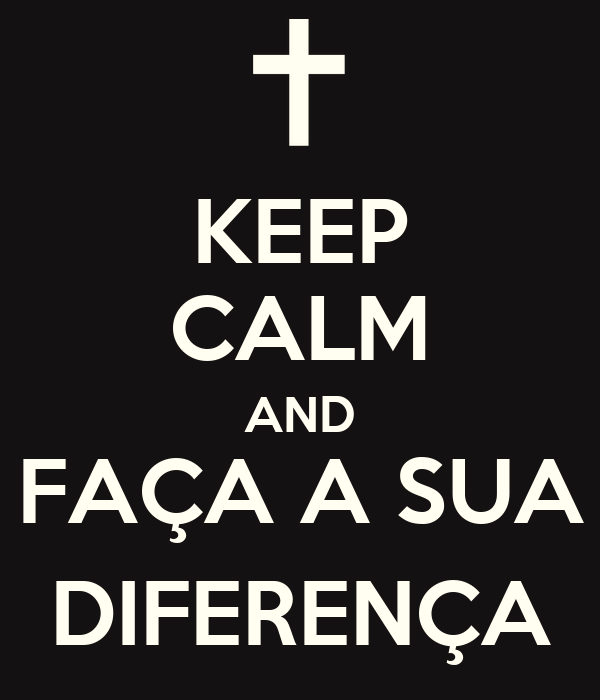 KEEP CALM AND FAÇA A SUA DIFERENÇA