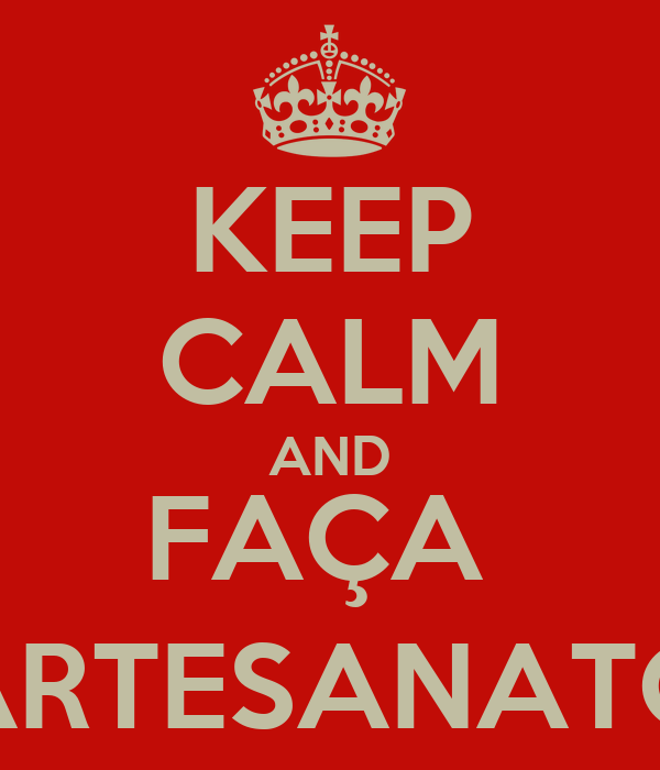 KEEP CALM AND FAÇA  ARTESANATO