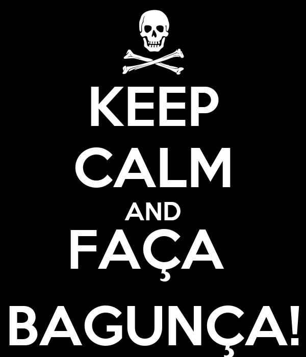 KEEP CALM AND FAÇA  BAGUNÇA!