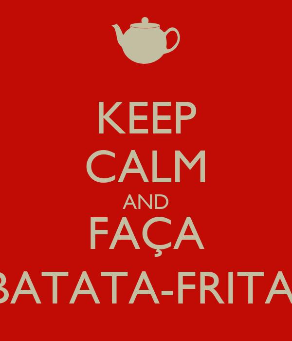 KEEP CALM AND FAÇA BATATA-FRITA!