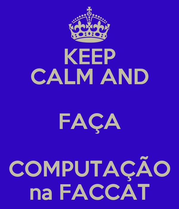 KEEP CALM AND FAÇA COMPUTAÇÃO na FACCAT