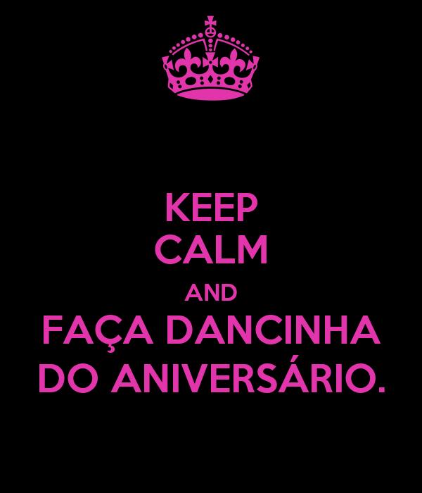 KEEP CALM AND FAÇA DANCINHA DO ANIVERSÁRIO.