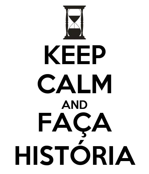 KEEP CALM AND FAÇA HISTÓRIA