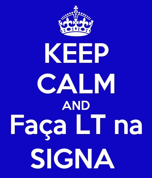 KEEP CALM AND Faça LT na SIGNA
