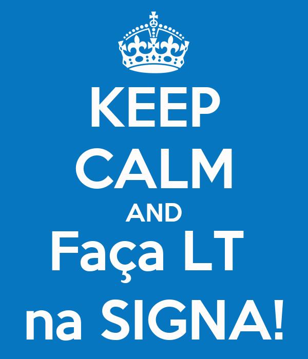 KEEP CALM AND Faça LT  na SIGNA!