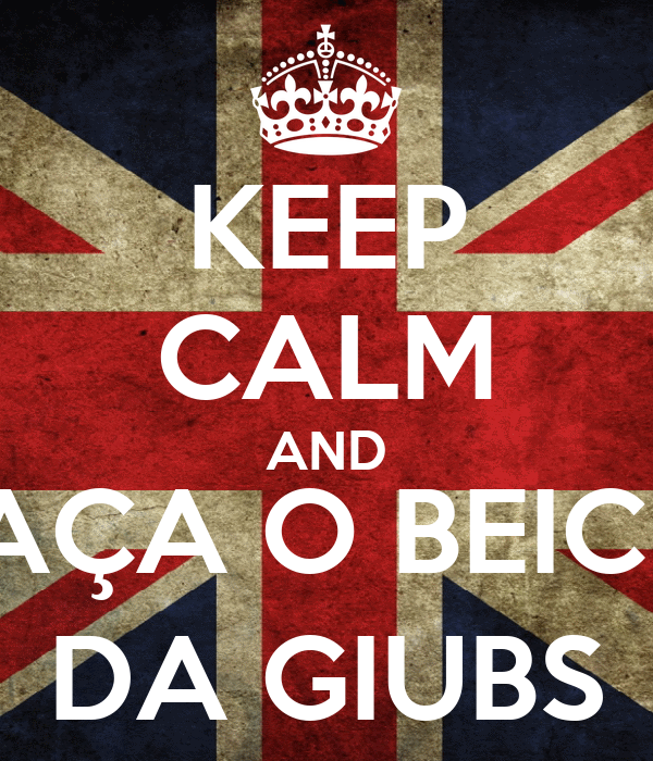 KEEP CALM AND FAÇA O BEICIN DA GIUBS