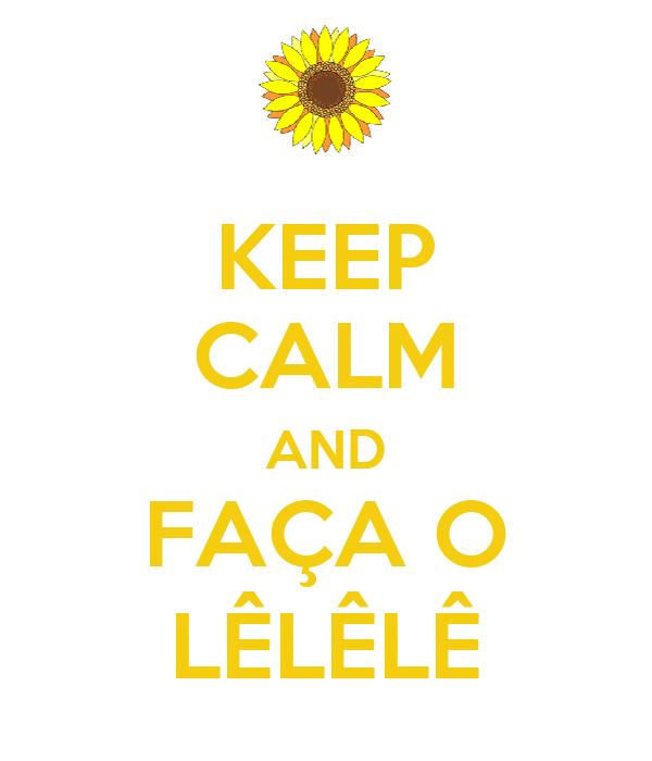 KEEP CALM AND FAÇA O LÊLÊLÊ