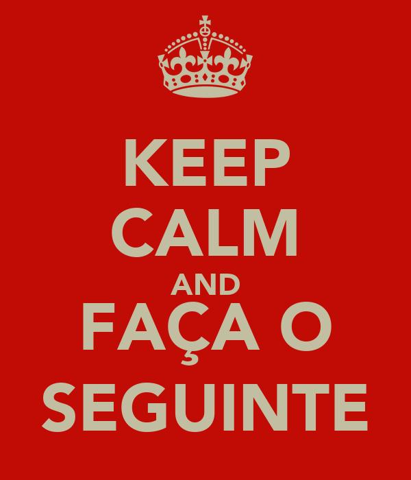 KEEP CALM AND FAÇA O SEGUINTE
