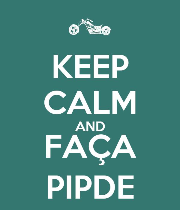 KEEP CALM AND FAÇA PIPDE
