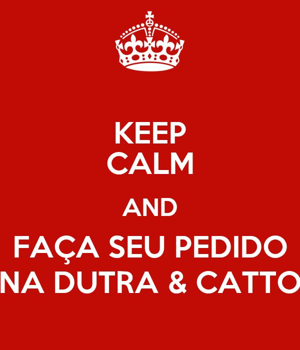 KEEP CALM AND FAÇA SEU PEDIDO NA DUTRA & CATTO