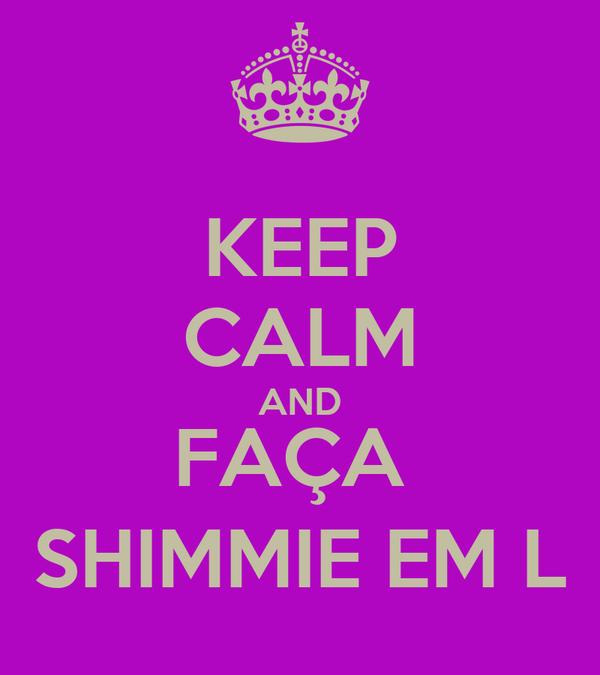 KEEP CALM AND FAÇA  SHIMMIE EM L