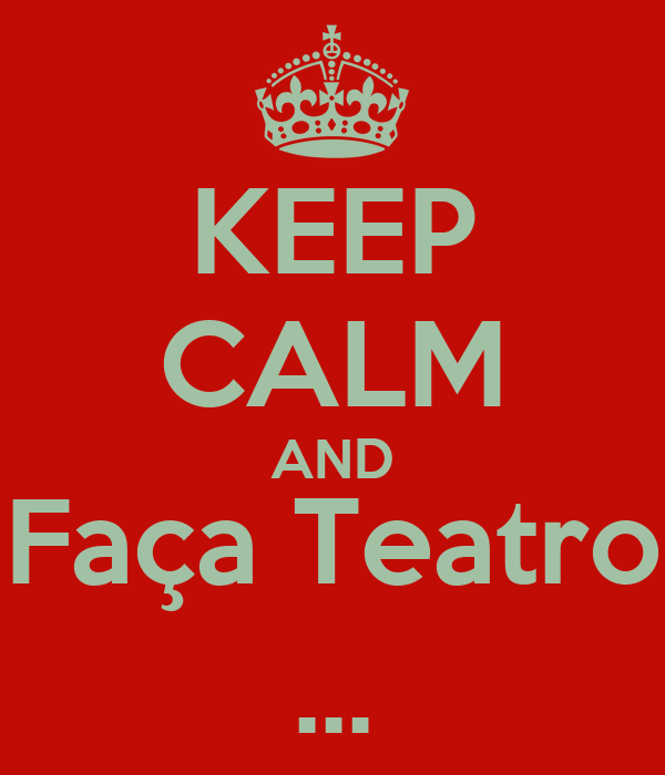 KEEP CALM AND Faça Teatro ...