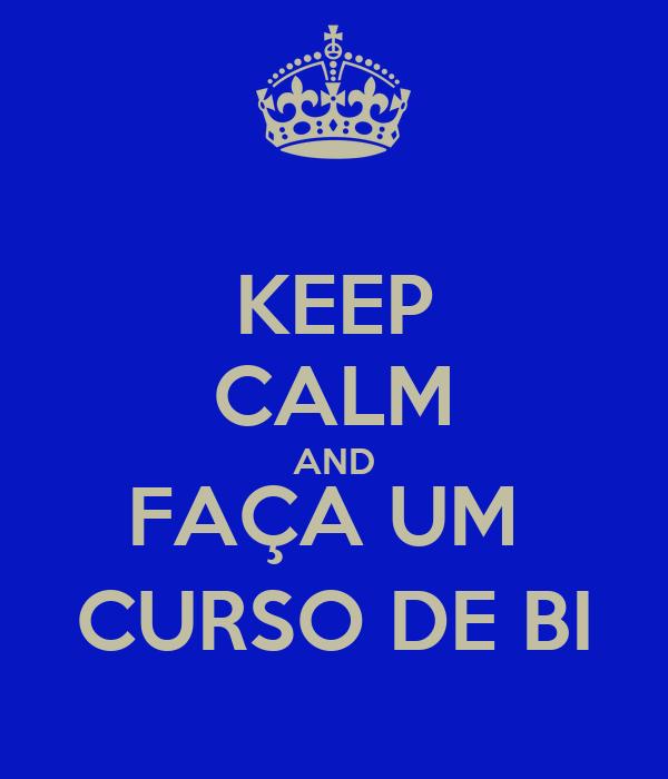 KEEP CALM AND FAÇA UM  CURSO DE BI