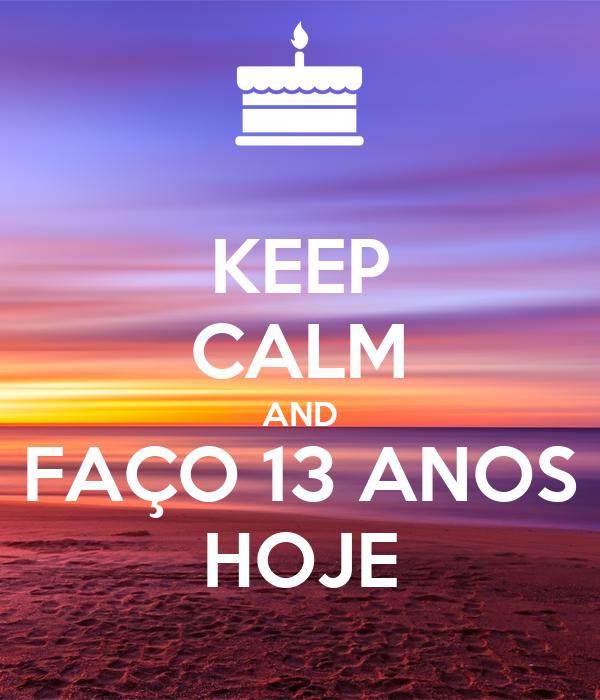 KEEP CALM AND FAÇO 13 ANOS HOJE