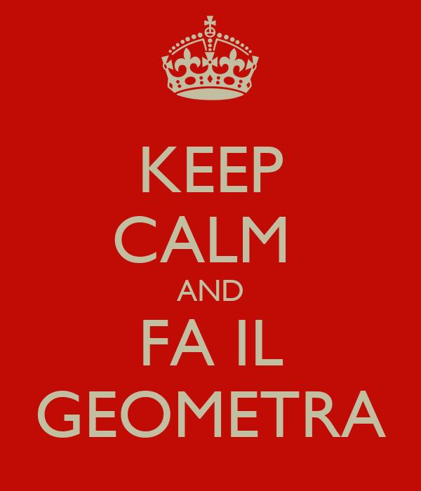 KEEP CALM  AND FA IL GEOMETRA