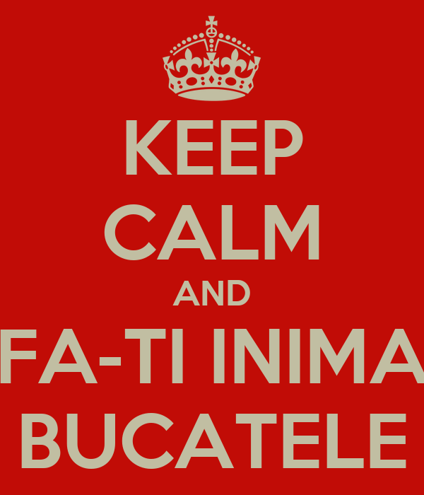 KEEP CALM AND FA-TI INIMA BUCATELE