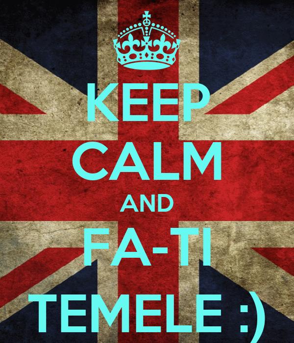 KEEP CALM AND FA-TI TEMELE :)