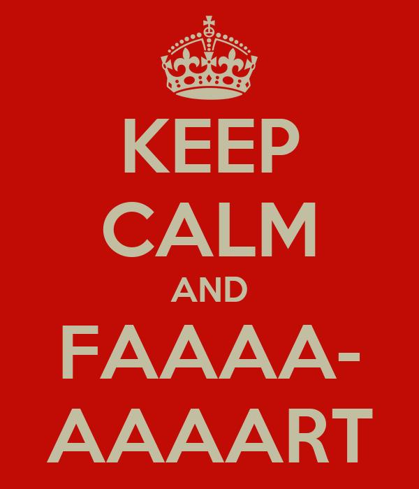 KEEP CALM AND FAAAA- AAAART