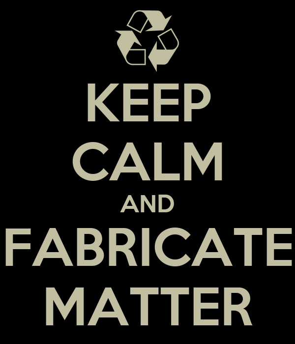 KEEP CALM AND FABRICATE MATTER