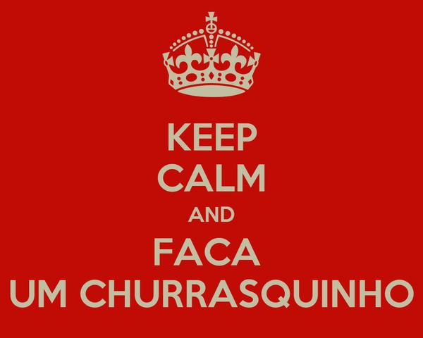 KEEP CALM AND FACA  UM CHURRASQUINHO