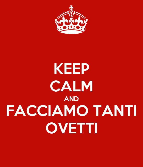 KEEP CALM AND FACCIAMO TANTI OVETTI