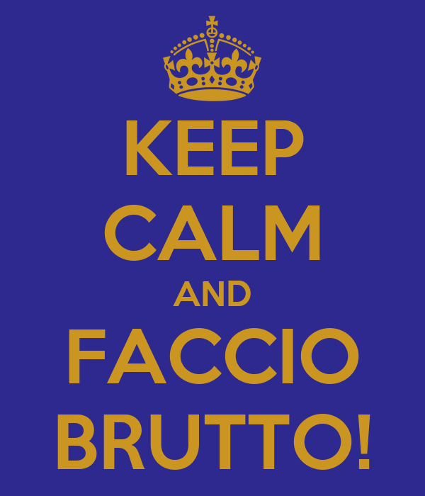 KEEP CALM AND FACCIO BRUTTO!