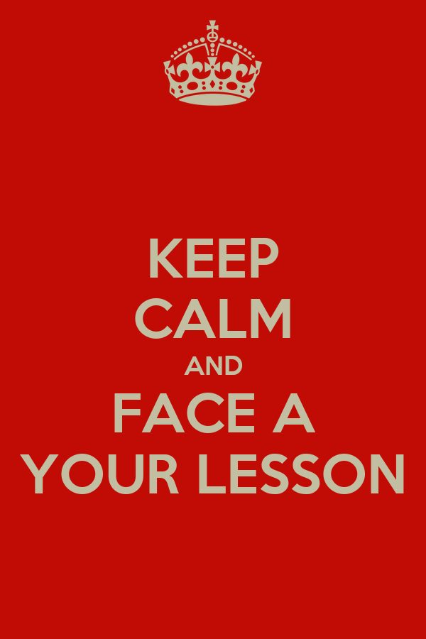 KEEP CALM AND FACE A YOUR LESSON