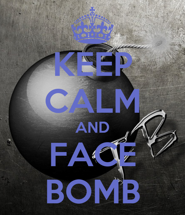KEEP CALM AND FACE BOMB