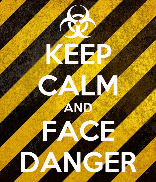 KEEP CALM AND FACE DANGER