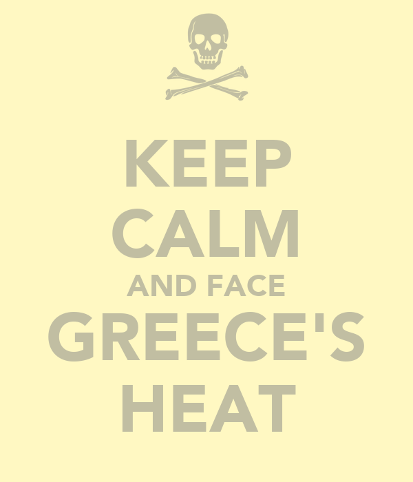 KEEP CALM AND FACE GREECE'S HEAT
