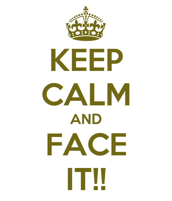KEEP CALM AND FACE IT!!