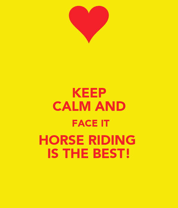 KEEP CALM AND  FACE IT HORSE RIDING  IS THE BEST!