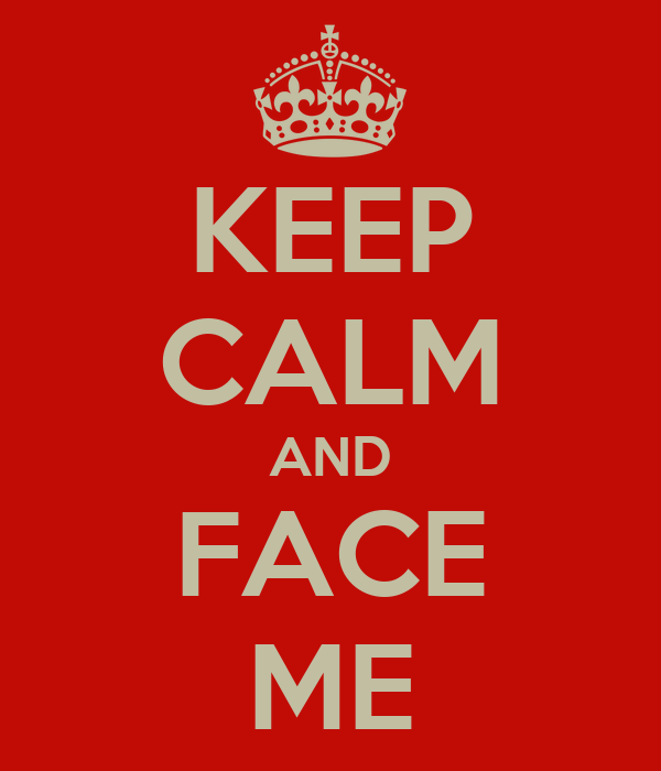 KEEP CALM AND FACE ME