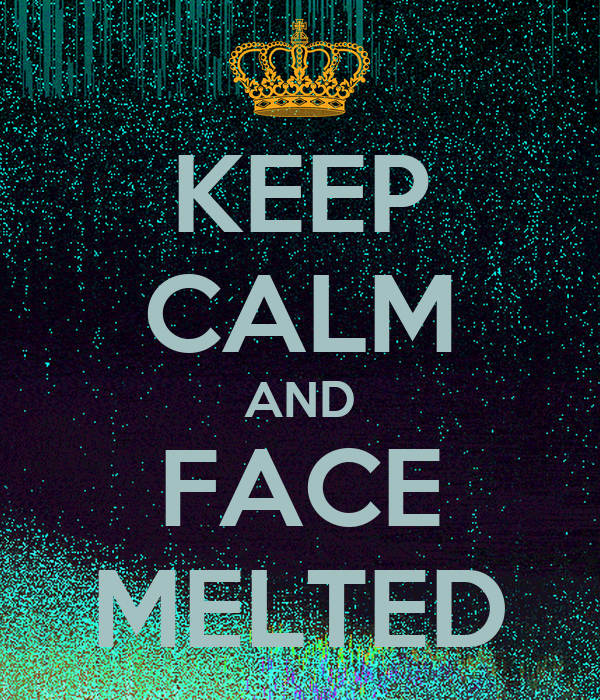 KEEP CALM AND FACE MELTED