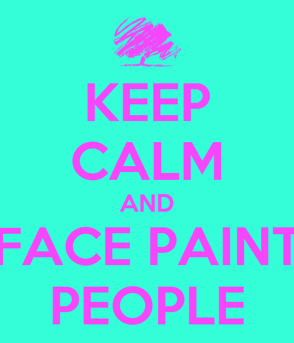 KEEP CALM AND FACE PAINT PEOPLE
