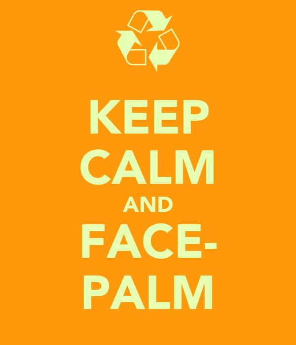 KEEP CALM AND FACE- PALM