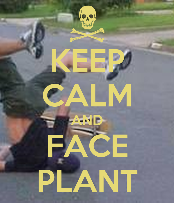 KEEP CALM AND FACE PLANT