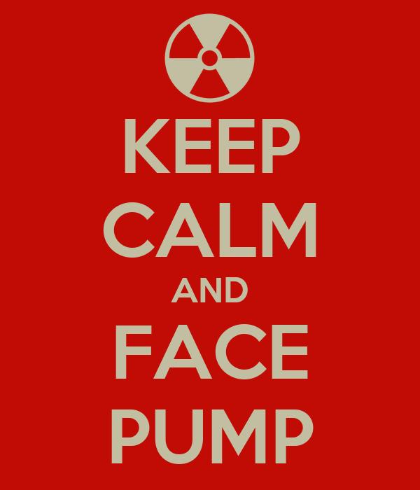 KEEP CALM AND FACE PUMP