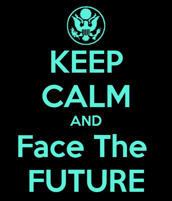 KEEP CALM AND Face The  FUTURE