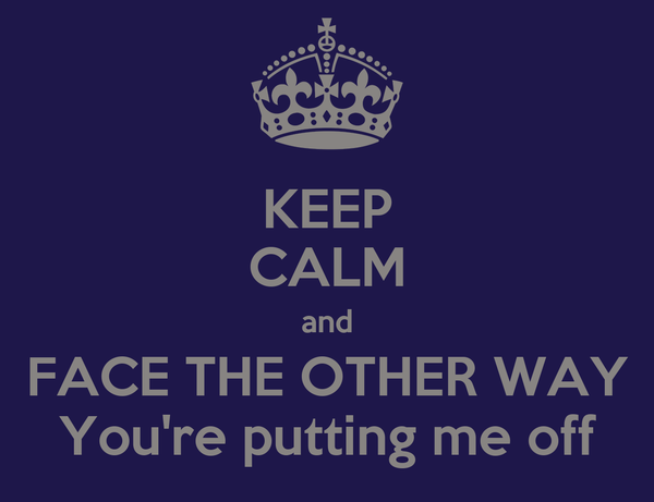 KEEP CALM and FACE THE OTHER WAY You're putting me off