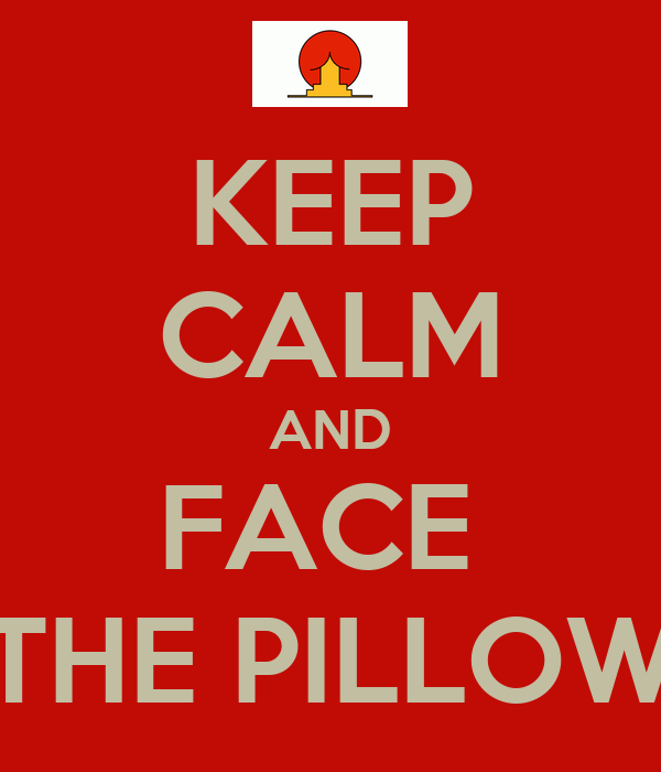 KEEP CALM AND FACE  THE PILLOW