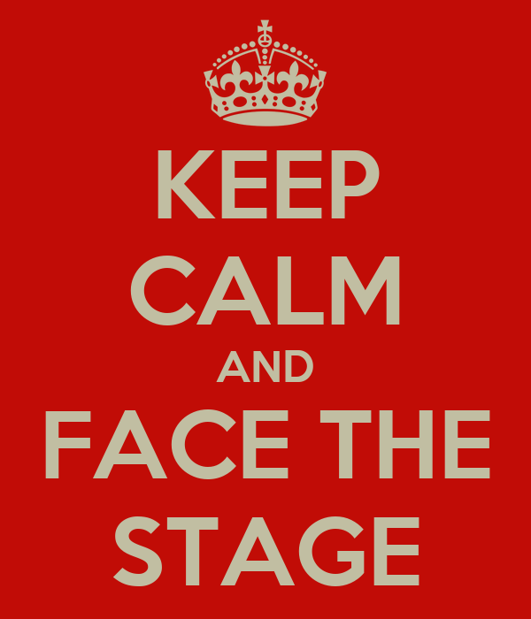 KEEP CALM AND FACE THE STAGE