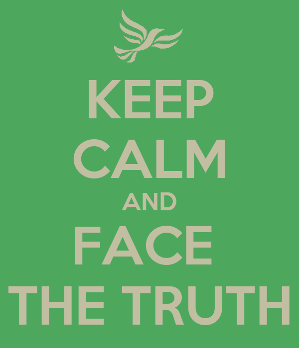 KEEP CALM AND FACE  THE TRUTH