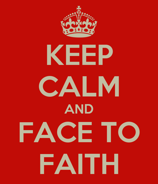 KEEP CALM AND FACE TO FAITH
