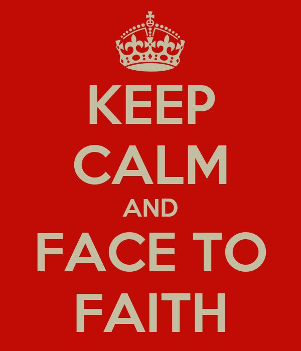 KEEP CALM AND FACE TO FAITH