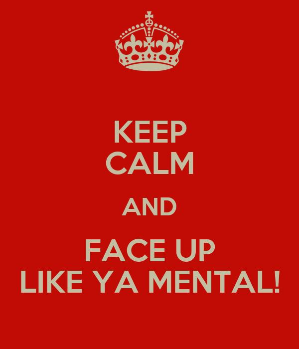 KEEP CALM AND FACE UP LIKE YA MENTAL!