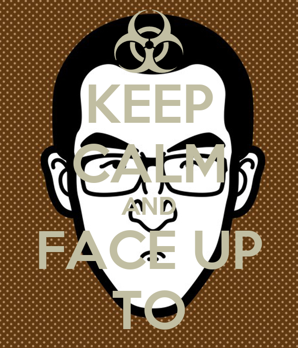 KEEP CALM AND FACE UP TO