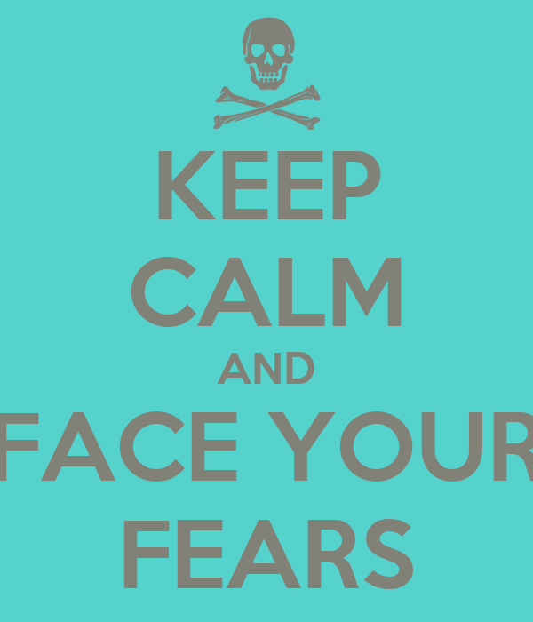 KEEP CALM AND FACE YOUR FEARS