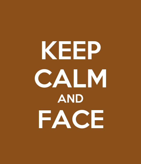 KEEP CALM AND FACE