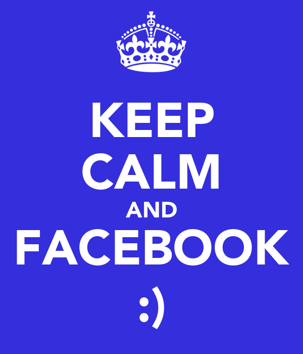 KEEP CALM AND FACEBOOK :)